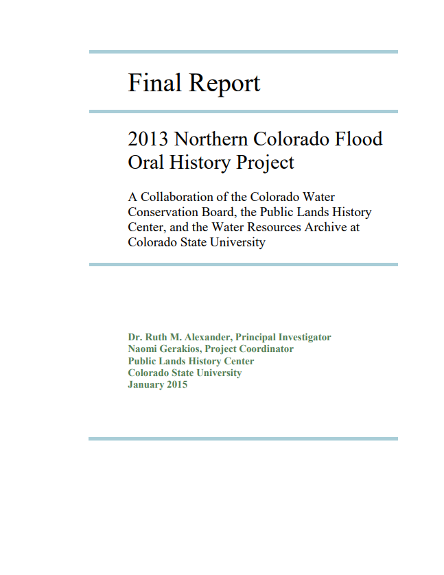 Final Report: 2013 Northern Colorado Flood Oral History Report - A Collaboration of the Colorado Water Conservation Board, the Public Lands History Center, and the Water Resources Archives at Colorado State University . Dr. Ruth M. Alexander, Principal Investigator Naomi Gerakios, Project Coordinator Public Lands History Center Colorado State University January 2015